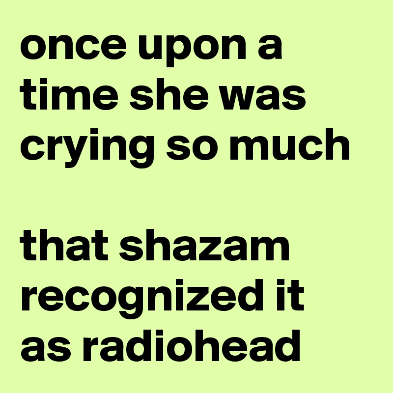once upon a time she was crying so much  that shazam recognized it as radiohead