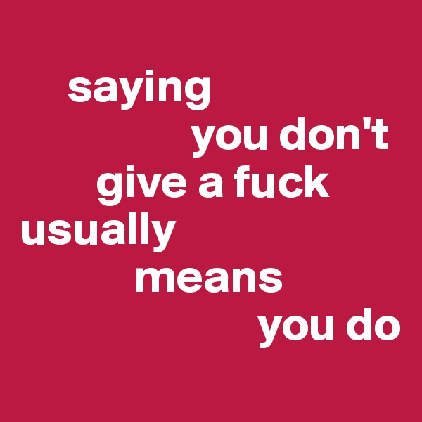 saying                    you don't          give a fuck  usually              means                           you do