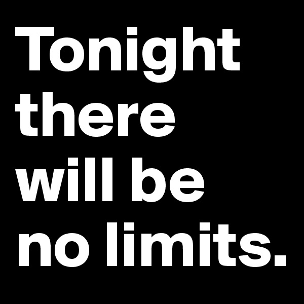 Tonight there will be no limits.