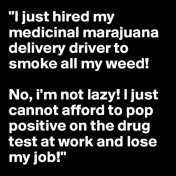 """""""I just hired my medicinal marajuana delivery driver to smoke all my weed!  No, i'm not lazy! I just cannot afford to pop positive on the drug test at work and lose my job!"""""""