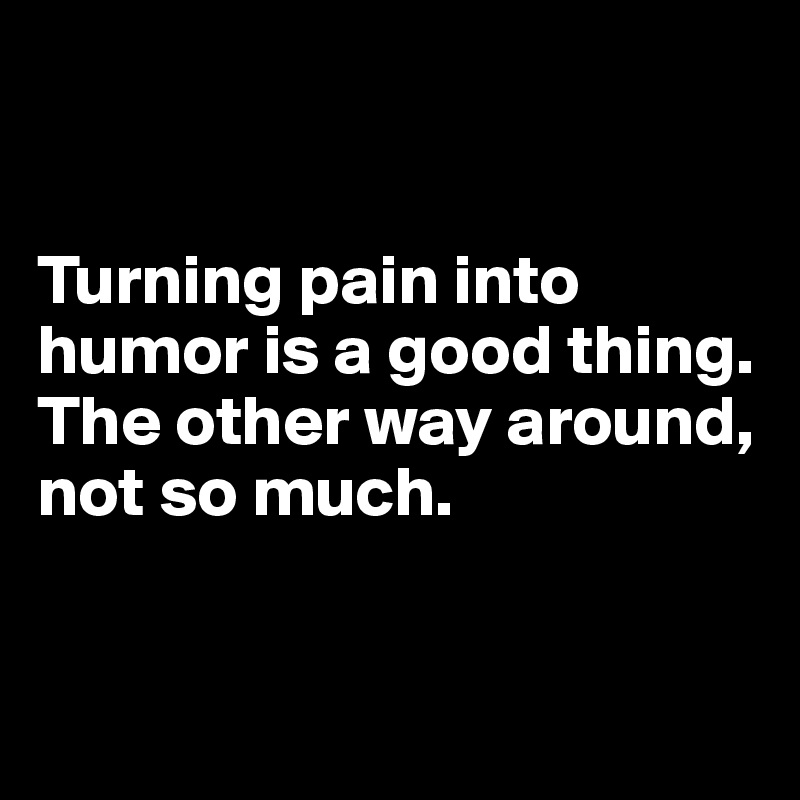 Turning pain into humor is a good thing.  The other way around, not so much.