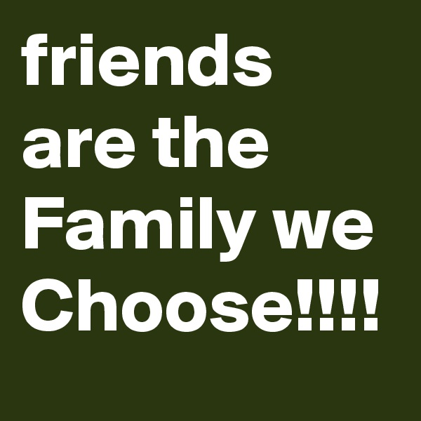 friends are the Family we Choose!!!!