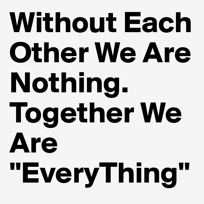 Without Each Other We Are Nothing. Together We Are ''EveryThing''