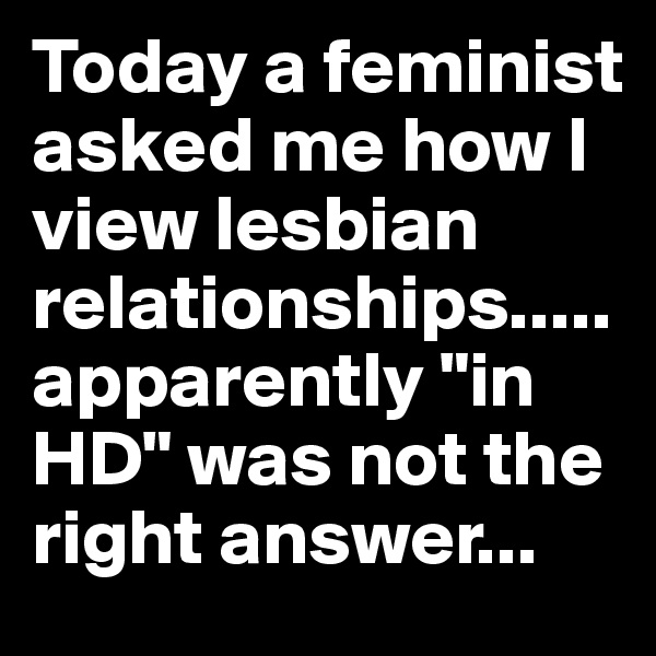 """Today a feminist asked me how I view lesbian relationships.....apparently """"in HD"""" was not the right answer..."""
