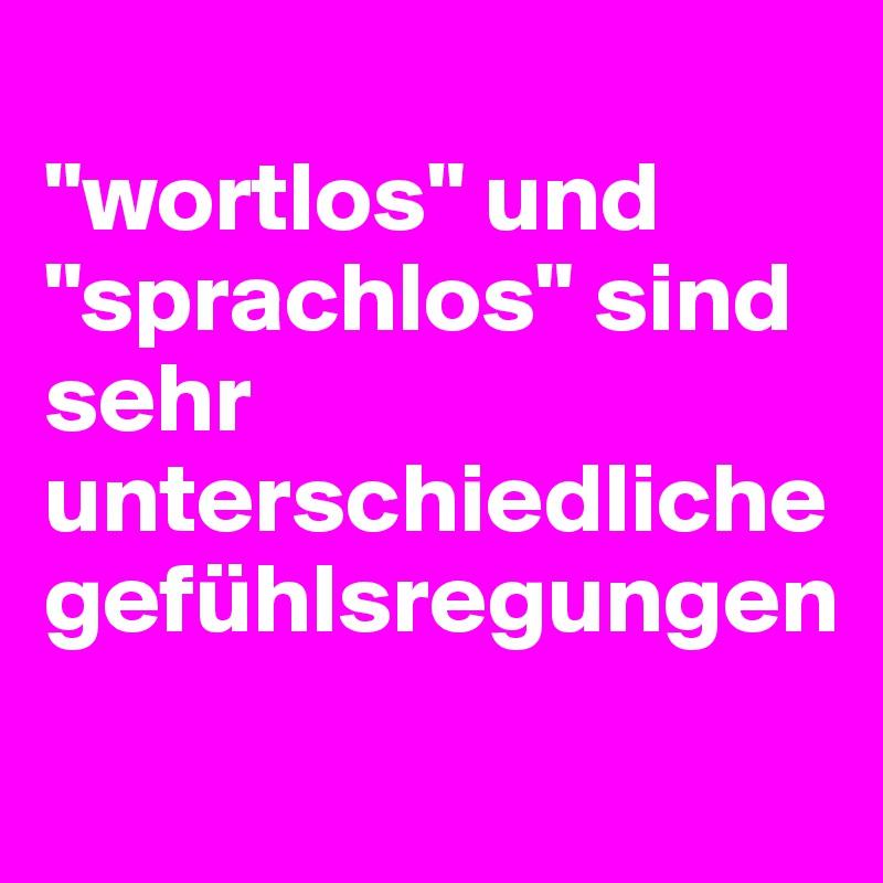 """""""wortlos"""" und """"sprachlos"""" sind sehr unterschiedliche gefühlsregungen"""