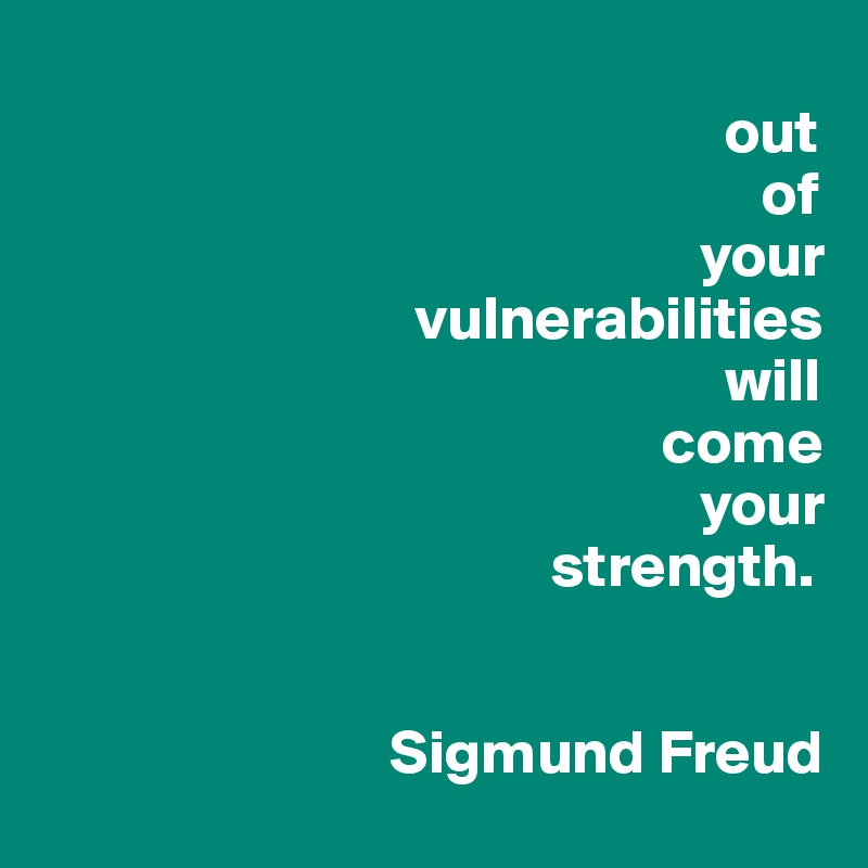 out                                                           of                                                      your                               vulnerabilities                                                        will                                                   come                                                      your                                          strength.                               Sigmund Freud