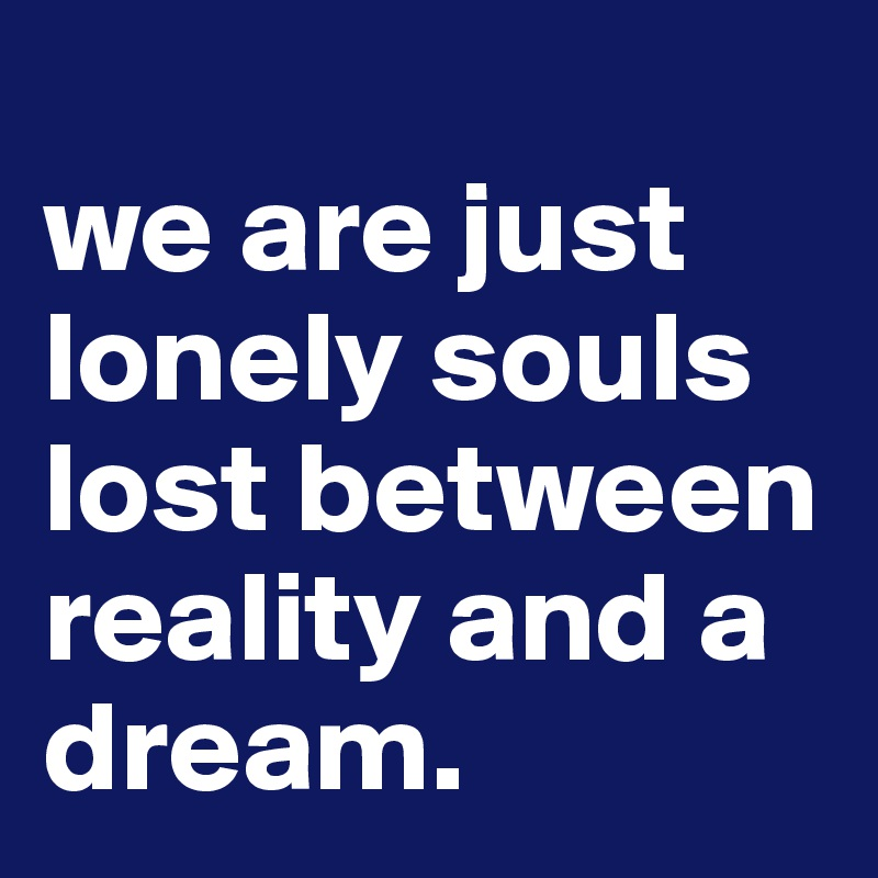 we are just lonely souls lost between reality and a dream.
