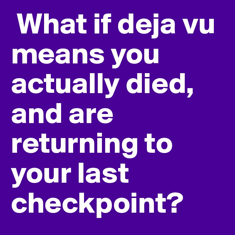 What if deja vu means you actually died, and are returning to your last checkpoint?