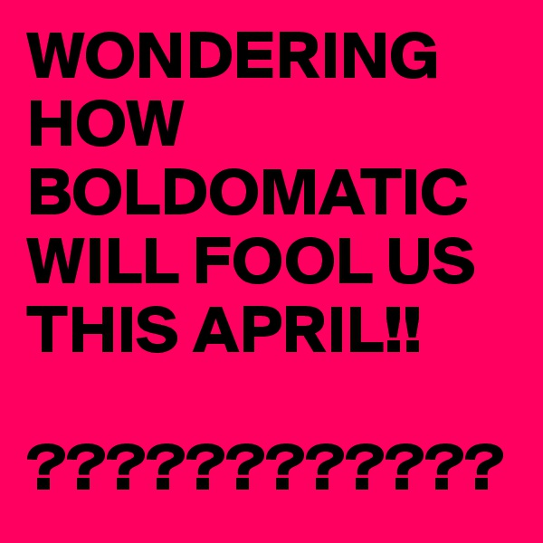 WONDERING HOW BOLDOMATIC WILL FOOL US THIS APRIL!!  ????????????