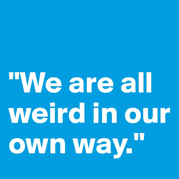 """We are all weird in our own way."""
