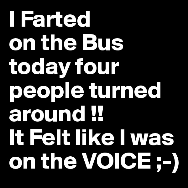 I Farted on the Bus today four people turned around !! It Felt like I was on the VOICE ;-)