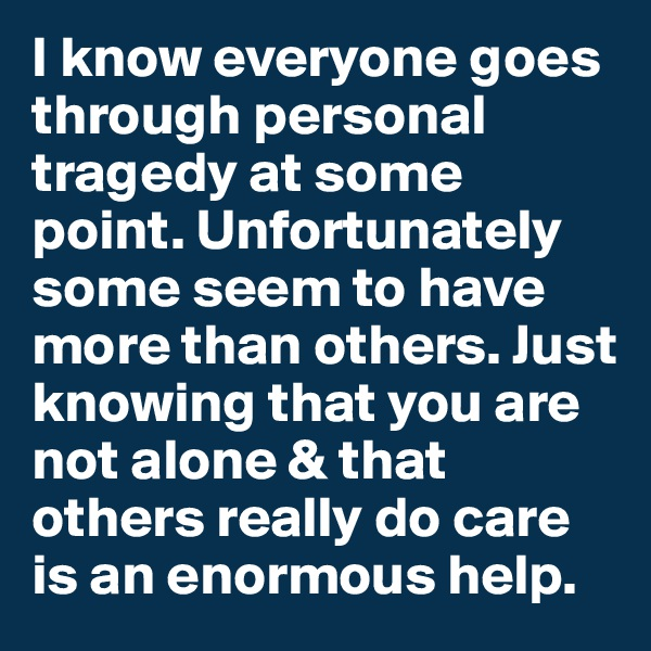 I know everyone goes through personal tragedy at some point. Unfortunately some seem to have more than others. Just knowing that you are not alone & that others really do care is an enormous help.