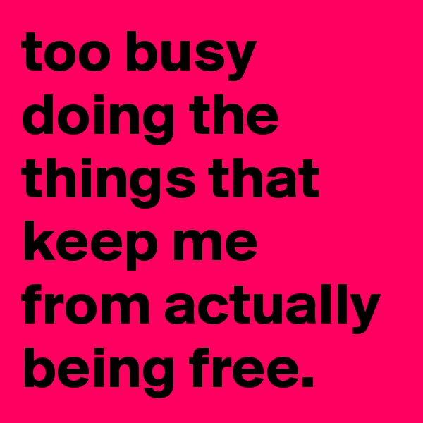 too busy doing the things that keep me from actually being free.