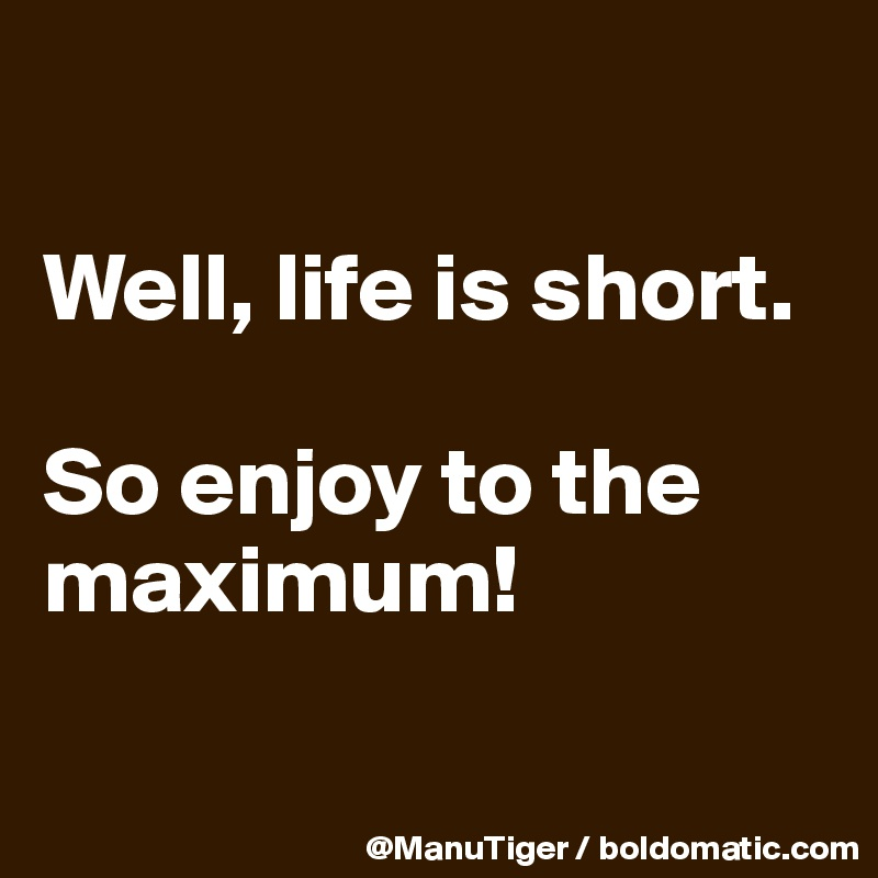 Well, life is short.  So enjoy to the maximum!