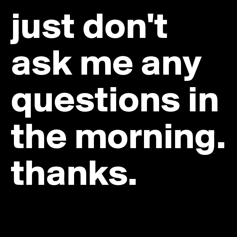 just don't ask me any questions in the morning. thanks.
