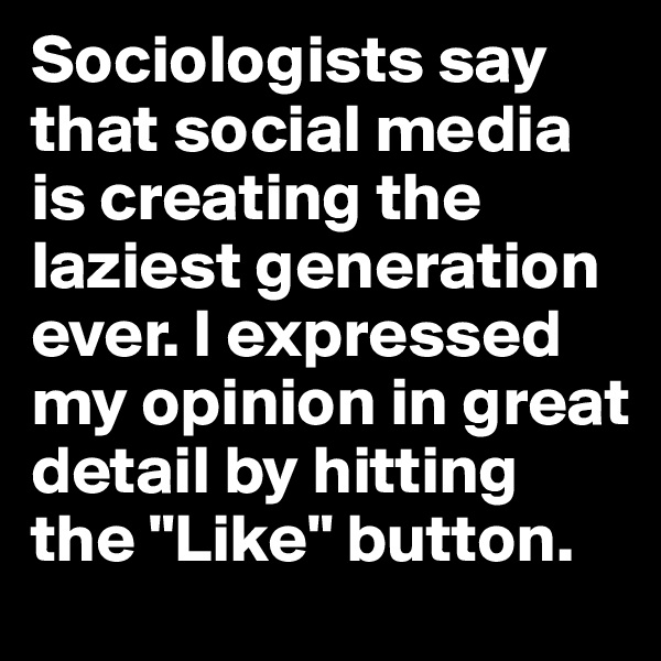 "Sociologists say that social media is creating the laziest generation ever. I expressed my opinion in great detail by hitting the ""Like"" button."