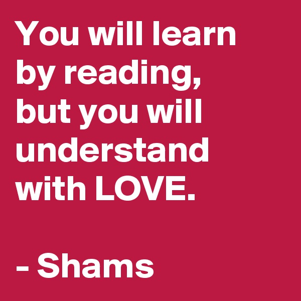 You will learn by reading,  but you will understand with LOVE.                                - Shams