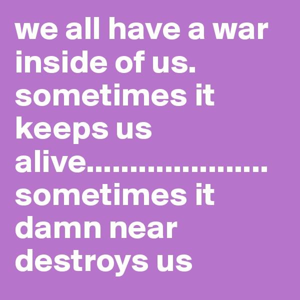 we all have a war inside of us. sometimes it keeps us alive.....................sometimes it damn near destroys us