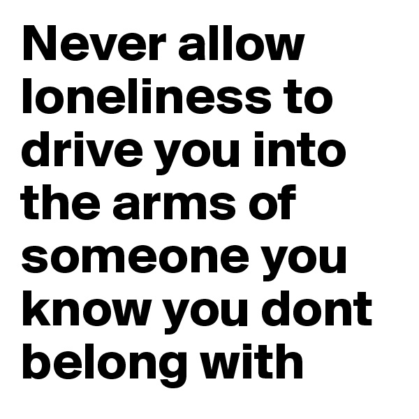 Never allow loneliness to drive you into the arms of someone you know you dont belong with