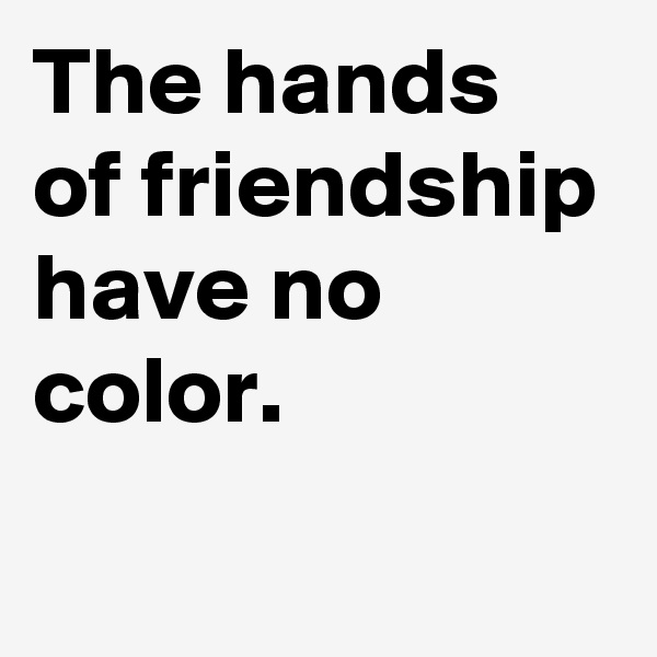 The hands of friendship have no color.