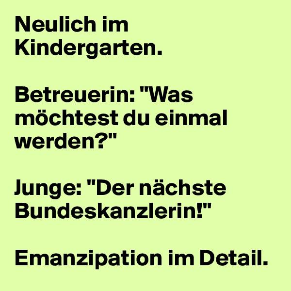 """Neulich im Kindergarten.  Betreuerin: """"Was möchtest du einmal werden?""""   Junge: """"Der nächste Bundeskanzlerin!""""   Emanzipation im Detail."""