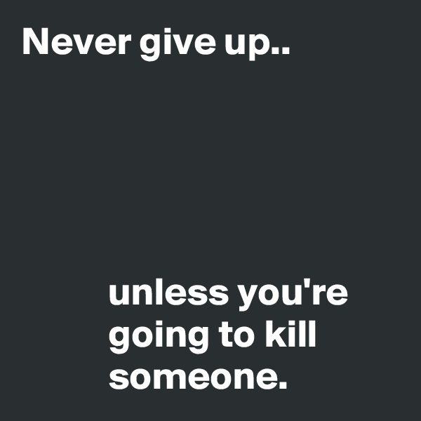 Never give up..                 unless you're            going to kill            someone.