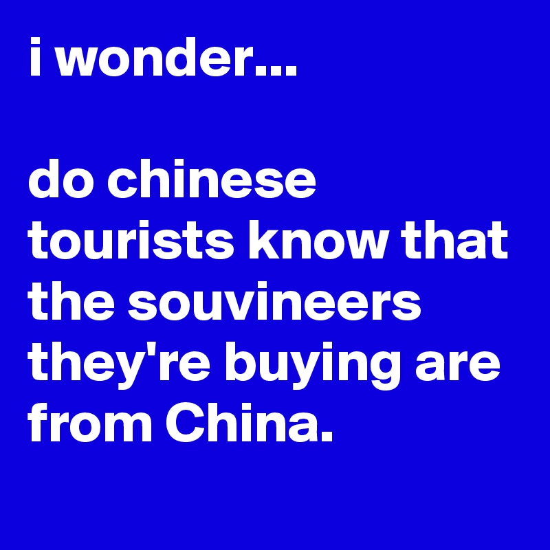 i wonder...  do chinese tourists know that the souvineers they're buying are from China.