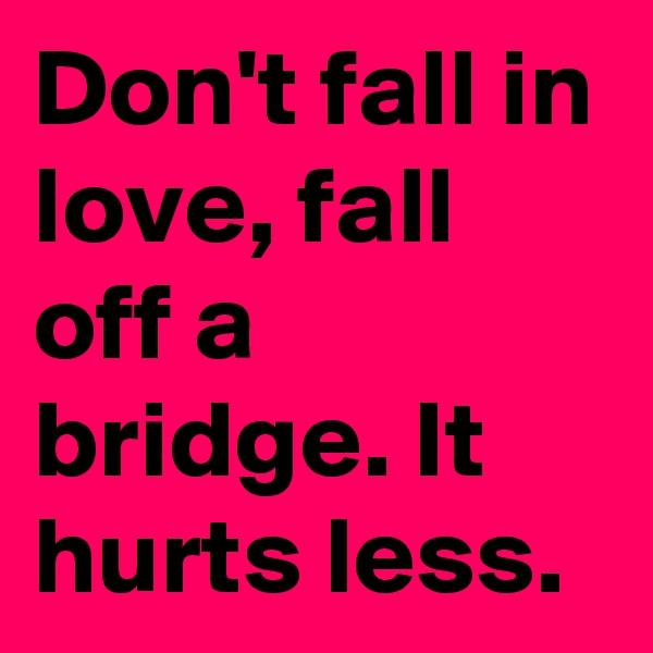 Don't fall in love, fall off a bridge. It hurts less.
