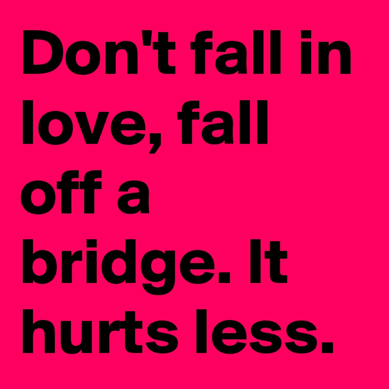 Don't fall in love, fall off a bridge. It hurts less.