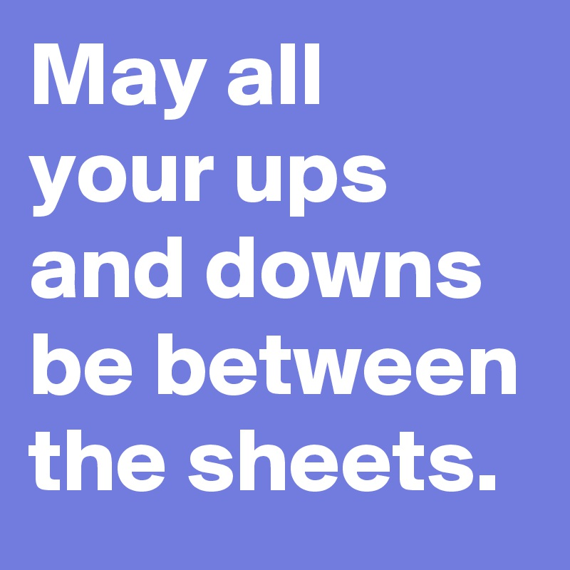 May all your ups and downs be between the sheets.