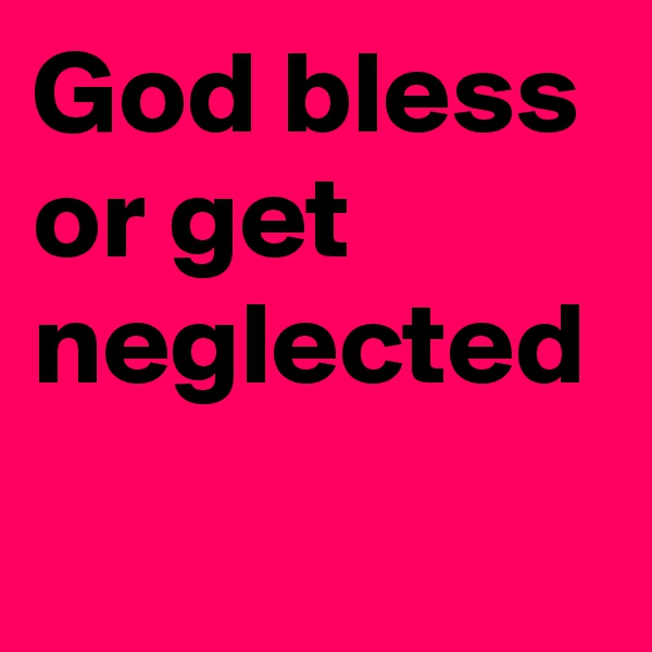 God bless or get neglected