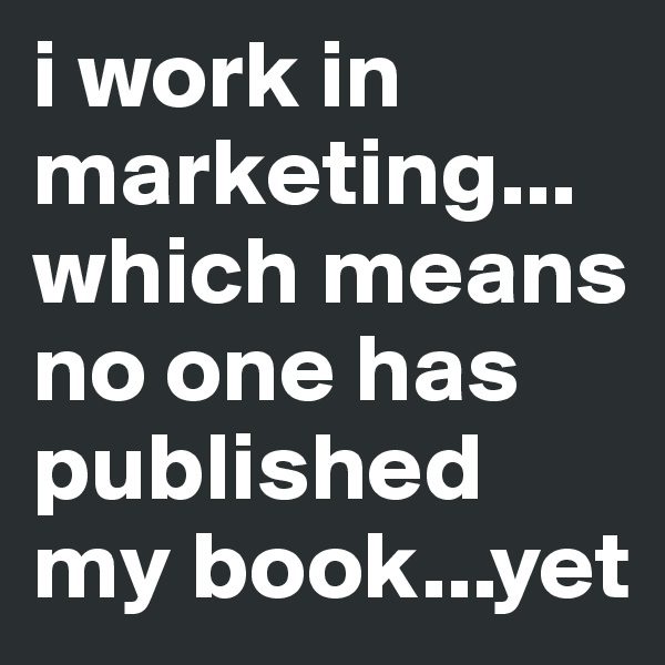 i work in marketing... which means no one has published my book...yet