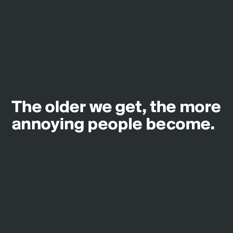 The older we get, the more annoying people become.