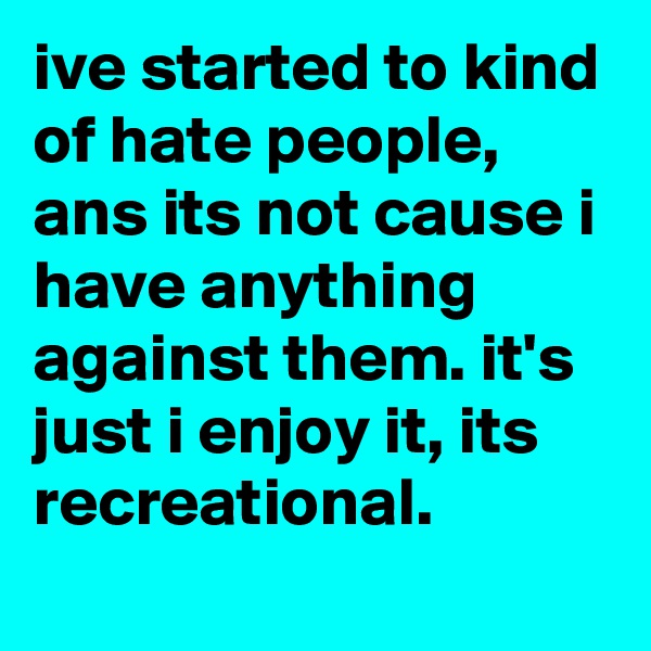 ive started to kind of hate people, ans its not cause i have anything against them. it's just i enjoy it, its recreational.