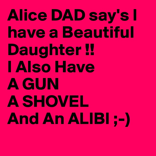 Alice DAD say's I have a Beautiful Daughter !! I Also Have A GUN A SHOVEL And An ALIBI ;-)