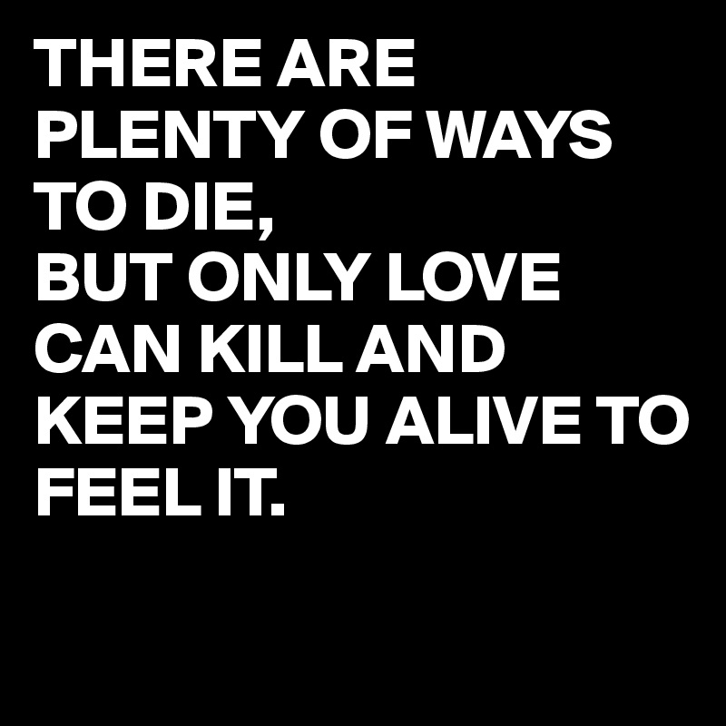 THERE ARE PLENTY OF WAYS TO DIE,  BUT ONLY LOVE CAN KILL AND KEEP YOU ALIVE TO FEEL IT.
