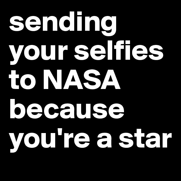 sending your selfies to NASA because you're a star