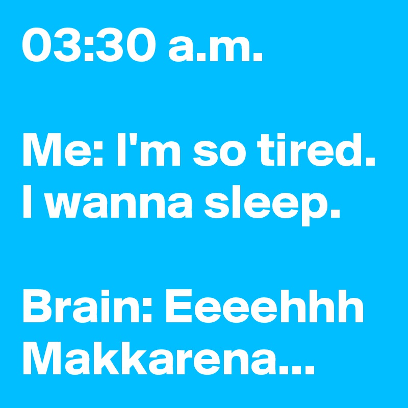 03:30 a.m.  Me: I'm so tired. I wanna sleep.  Brain: Eeeehhh Makkarena...