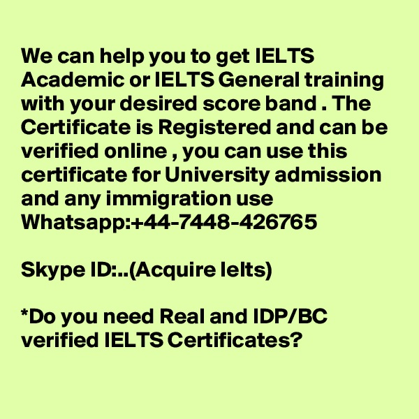 We can help you to get IELTS Academic or IELTS General training with your desired score band . The Certificate is Registered and can be verified online , you can use this certificate for University admission and any immigration use  Whatsapp:+44-7448-426765    Skype ID:..(Acquire Ielts)  *Do you need Real and IDP/BC verified IELTS Certificates?
