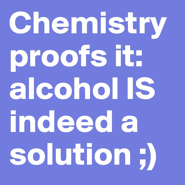 Chemistry proofs it: alcohol IS indeed a solution ;)