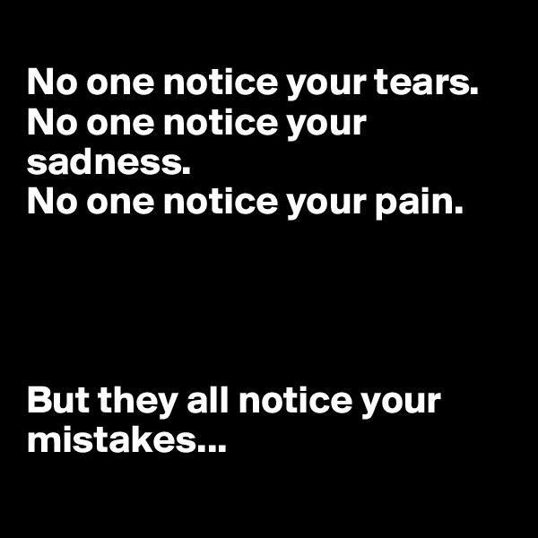 No one notice your tears. No one notice your sadness. No one notice your pain.      But they all notice your mistakes...