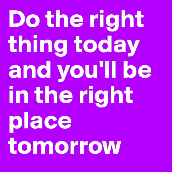 Do the right thing today and you'll be in the right place tomorrow