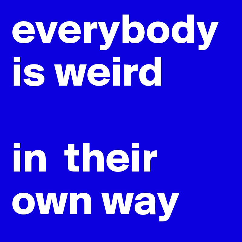 everybody is weird  in  their own way
