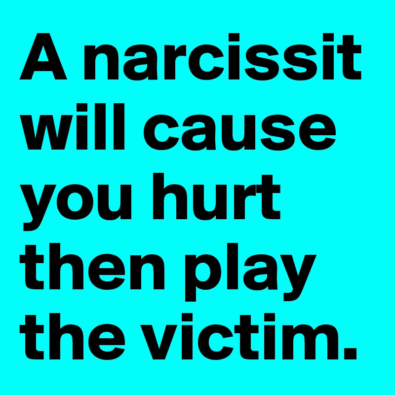 A narcissit will cause you hurt then play the victim.