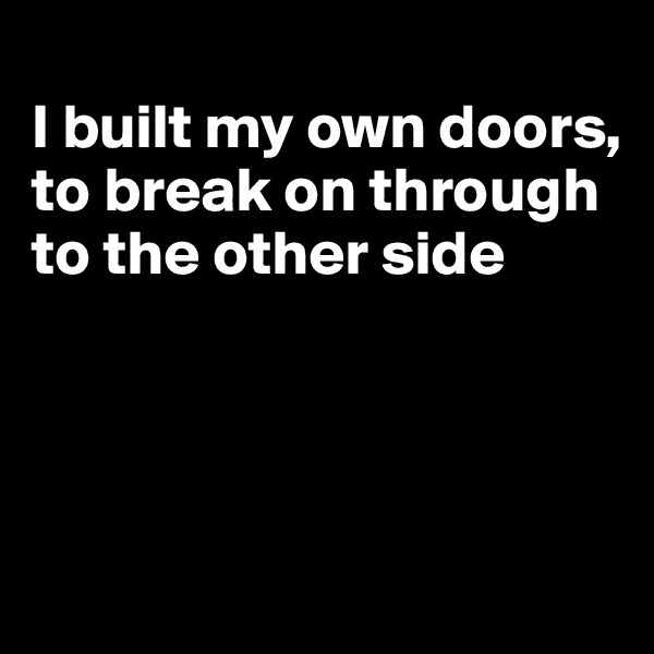 I built my own doors, to break on through to the other side