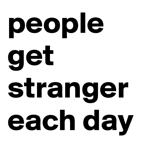 people get stranger each day