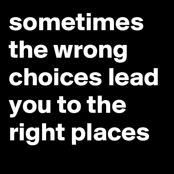 sometimes the wrong choices lead you to the right places