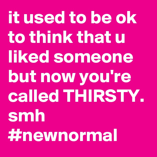 it used to be ok to think that u liked someone but now you're called THIRSTY. smh             #newnormal