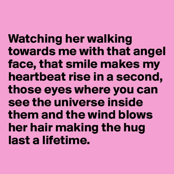 Watching her walking towards me with that angel face, that smile makes my heartbeat rise in a second, those eyes where you can see the universe inside them and the wind blows her hair making the hug last a lifetime.