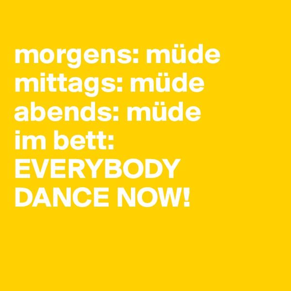morgens: müde mittags: müde abends: müde im bett: EVERYBODY DANCE NOW!